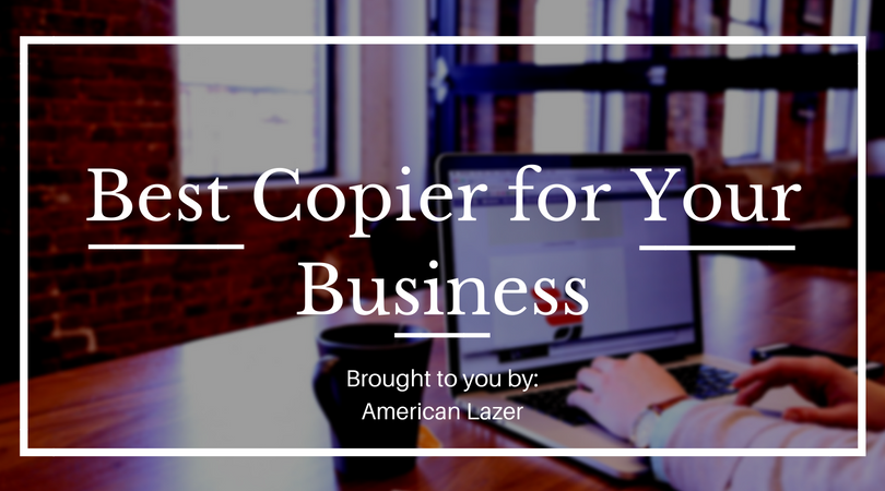 best copier for your business. brought to you by american lazer